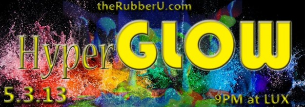 theRubberU.com and Lux Night Club present HyperGLOW 2.0. – FRIDAY MAY 3